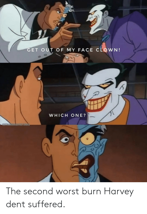 Harvey Dent, Clown, and One: GET OUT OF MY FACE CLOWN!  WHICH ONE?  COTHA The second worst burn Harvey dent suffered.