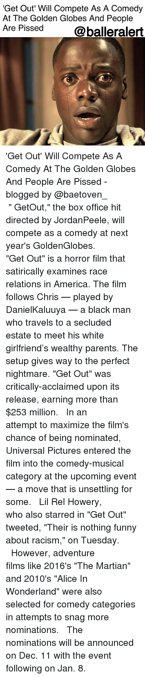 "America, Funny, and Golden Globes: 'Get Out Will Compete As A Comedy  At The Golden Globes And People  Are Pissed  @balleralert 'Get Out' Will Compete As A Comedy At The Golden Globes And People Are Pissed - blogged by @baetoven_ ⠀⠀⠀⠀⠀⠀⠀ ⠀⠀⠀⠀⠀⠀⠀ "" GetOut,"" the box office hit directed by JordanPeele, will compete as a comedy at next year's GoldenGlobes. ⠀⠀⠀⠀⠀⠀⠀ ⠀⠀⠀⠀⠀⠀⠀ ""Get Out"" is a horror film that satirically examines race relations in America. The film follows Chris — played by DanielKaluuya — a black man who travels to a secluded estate to meet his white girlfriend's wealthy parents. The setup gives way to the perfect nightmare. ""Get Out"" was critically-acclaimed upon its release, earning more than $253 million. ⠀⠀⠀⠀⠀⠀⠀ ⠀⠀⠀⠀⠀⠀⠀ In an attempt to maximize the film's chance of being nominated, Universal Pictures entered the film into the comedy-musical category at the upcoming event — a move that is unsettling for some. ⠀⠀⠀⠀⠀⠀⠀ ⠀⠀⠀⠀⠀⠀⠀ Lil Rel Howery, who also starred in ""Get Out"" tweeted, ""Their is nothing funny about racism,"" on Tuesday. ⠀⠀⠀⠀⠀⠀⠀ ⠀⠀⠀⠀⠀⠀⠀ However, adventure films like 2016's ""The Martian"" and 2010's ""Alice In Wonderland"" were also selected for comedy categories in attempts to snag more nominations. ⠀⠀⠀⠀⠀⠀⠀ ⠀⠀⠀⠀⠀⠀⠀ The nominations will be announced on Dec. 11 with the event following on Jan. 8."