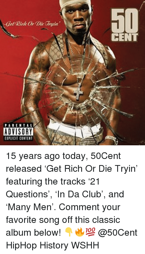 Club, Memes, and Wshh: Get Rich Or Die ryin  CENT  ADVISORY  EIPLICIT CONTENT 15 years ago today, 50Cent released 'Get Rich Or Die Tryin' featuring the tracks '21 Questions', 'In Da Club', and 'Many Men'. Comment your favorite song off this classic album below! 👇🔥💯 @50Cent HipHop History WSHH