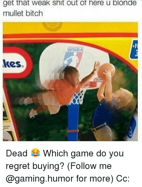 Bitch, Memes, and Regret: get that weak Snit out ot here u blonde  mullet bitch  kes. Dead 😂 Which game do you regret buying? (Follow me @gaming.humor for more) Cc: