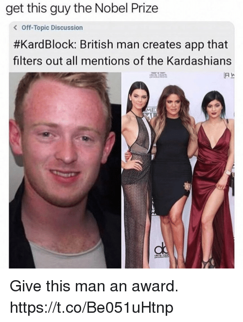 Funny, Kardashians, and Nobel Prize: get this guy the Nobel Prize  < Off-Topic Discussion  #KardBlock: British man creates app that  filters out all mentions of the Kardashians  ME Give this man an award. https://t.co/Be051uHtnp