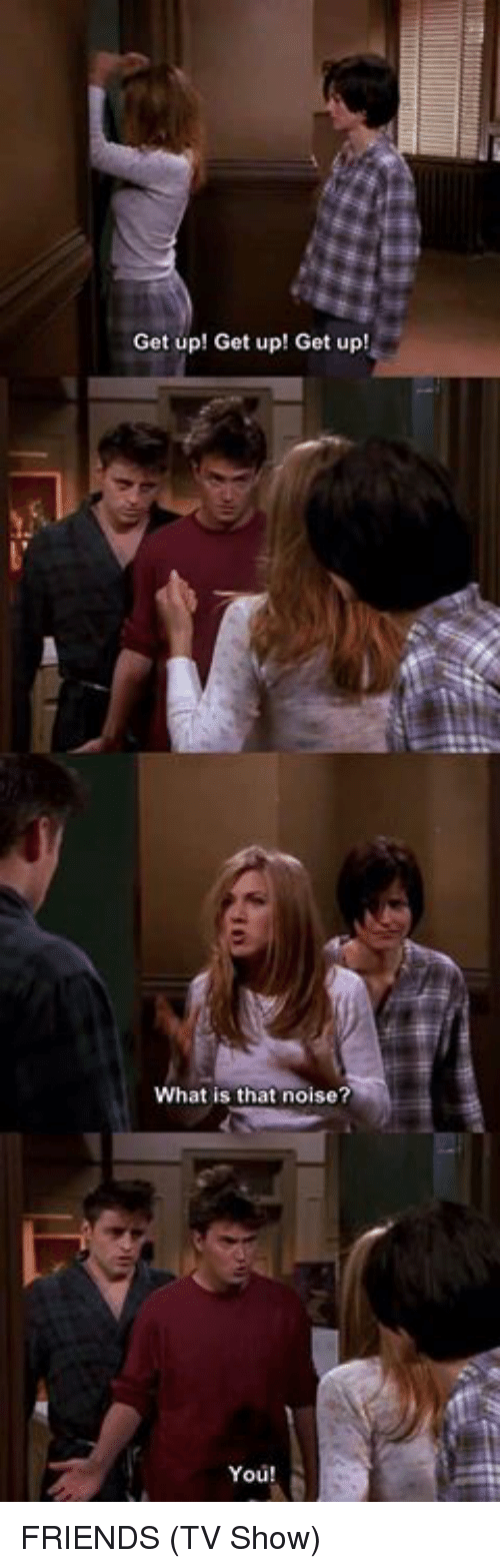 Friends (TV show): Get up! Get up! Get up!  What is that noise?  You! FRIENDS (TV Show)
