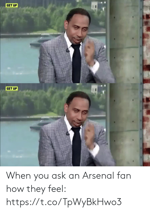Arsenal: GET UP   GET UP When you ask an Arsenal fan how they feel: https://t.co/TpWyBkHwo3