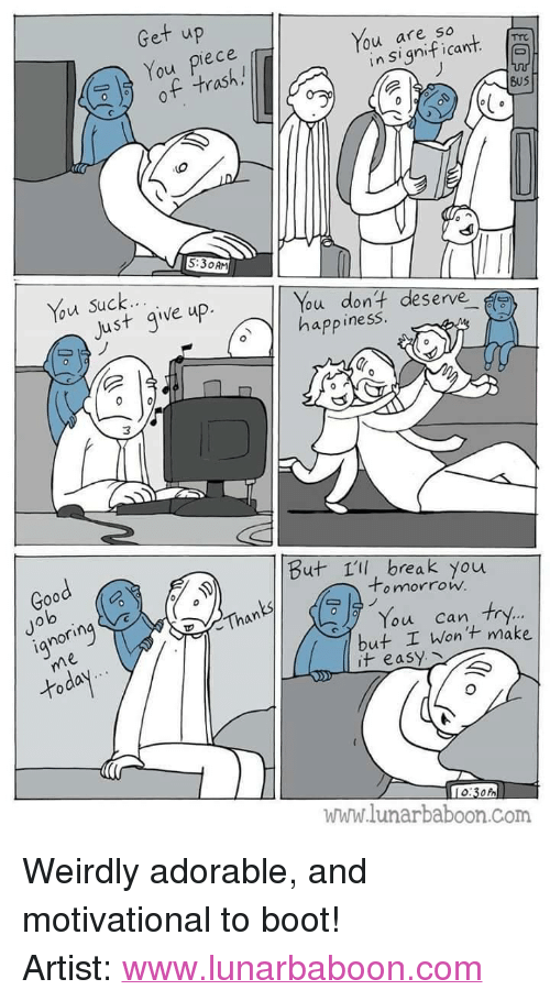 """Trash, Break, and Good: Get up  You piece  of trash.!  You are so  lo  in Significant  BuS  5:30AM  Just give up.  ou dont deserve  app inesS  Good  But 1ll, break you  Jo  lo  o mnorrow.  ianorin  Than  You can try.  but I Wont make  it easy  www.lunarbaboon.Com <p>Weirdly adorable, and motivational to boot!</p>  Artist: <a href=""""http://www.lunarbaboon.com"""">www.lunarbaboon.com</a>"""