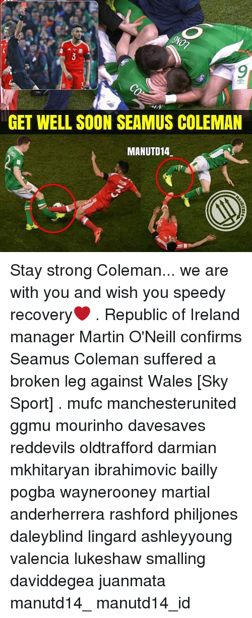 Memes, 🤖, and Sky: GET WELL SOON SEAMUS COLEMAN  MANUTD14 Stay strong Coleman... we are with you and wish you speedy recovery❤ . Republic of Ireland manager Martin O'Neill confirms Seamus Coleman suffered a broken leg against Wales [Sky Sport] . mufc manchesterunited ggmu mourinho davesaves reddevils oldtrafford darmian mkhitaryan ibrahimovic bailly pogba waynerooney martial anderherrera rashford philjones daleyblind lingard ashleyyoung valencia lukeshaw smalling daviddegea juanmata manutd14_ manutd14_id