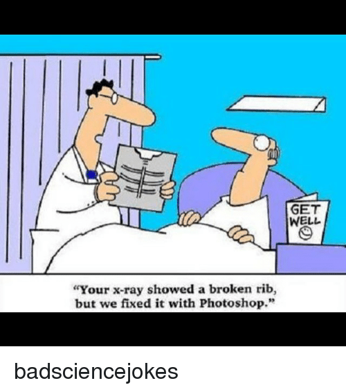 """Photoshoper: GET  WELL  Your x-ray showed a broken rib,  but we fixed it with Photoshop."""" badsciencejokes"""