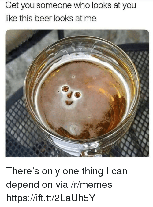 Beer, Memes, and Only One: Get you someone who looks at you  like this beer looks at me There's only one thing I can depend on via /r/memes https://ift.tt/2LaUh5Y