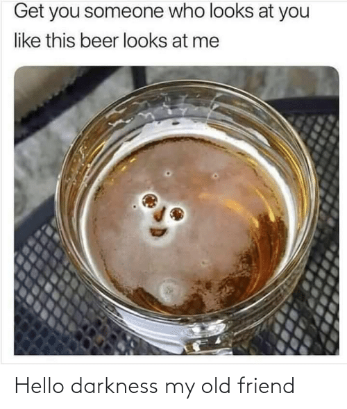 Someone Who: Get you someone who looks at you  like this beer looks at me Hello darkness my old friend