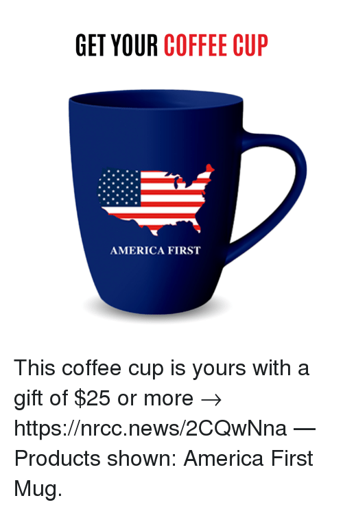 America, Memes, and News: GET YOUR COFFEE CUP  AMERICA FIRST This coffee cup is yours with a gift of $25 or more → https://nrcc.news/2CQwNna   — Products shown: America First Mug.