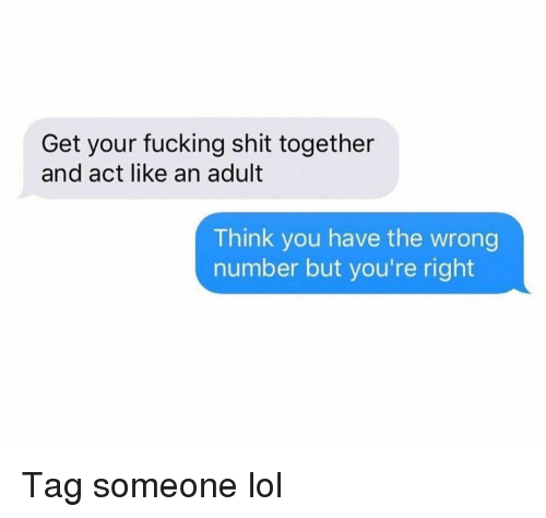 You Have The Wrong Number: Get your fucking shit together  and act like an adult  Think you have the wrong  number but you're right Tag someone lol