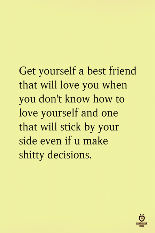 Best Friend, Love, and Best: Get yourself a best friend  that will love you when  you don't know how to  love yourself and one  that will stick by your  side even if u make  shitty decisions.  RELATIONSH