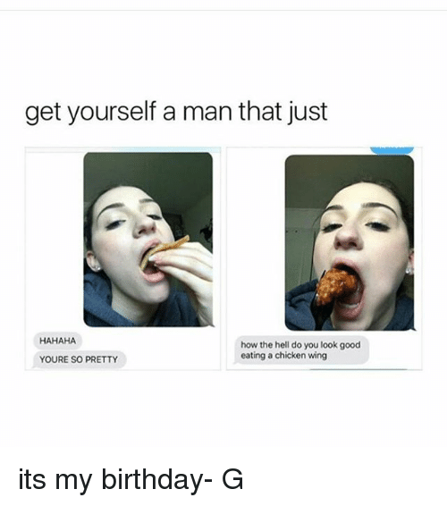 Your So Pretty: get yourself a man that just  HAHAHA  how the hell do you look good  eating a chicken wing  YOURE SO PRETTY its my birthday- G