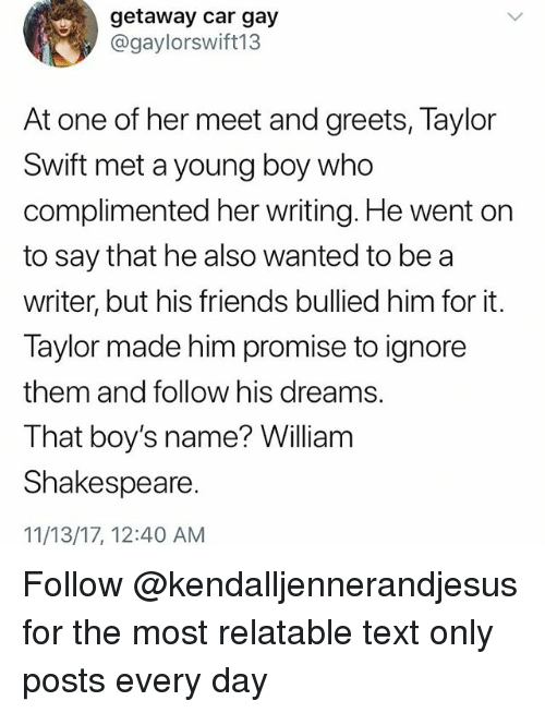 Friends, Memes, and Shakespeare: getaway car gay  @gaylorswift13  At one of her meet and greets, laylor  Swift met a young boy who  complimented her writing. He went on  to say that he also wanted to be a  writer, but his friends bullied him for it.  Taylor made him promise to ignore  them and follow his dreams.  That boy's name? William  Shakespeare  11/13/17, 12:40 AM Follow @kendalljennerandjesus for the most relatable text only posts every day
