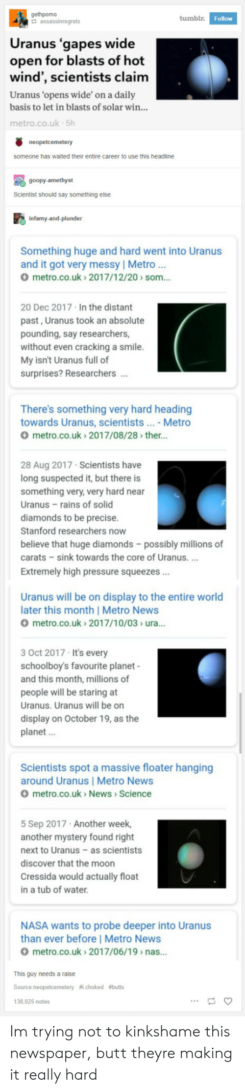 squeezes: gethporno  tumbl.  Follow  Uranus 'gapes wide  open for blasts of hot  wind , scientists claimm  Uranus 'opens wide' on a daily  basis to let in blasts of solar win..  metro.co.uk 5h  someone has waited their entire career to use this headline  goopy-amethyst  Scientist should say something else  鼩infamy-and-plunder  Something huge and hard went into Uranus  and it got very messy | Metro..  metro.co.uk 2017/12/20> som...  20 Dec 2017 In the distant  past, Uranus took an absolute  pounding, say researchers,  without even cracking a smile  My isn't Uranus full of  surprises? Researchers.  There's something very hard heading  towards Uranus, scientists... - Metro  metro.co.uk>2017/08/28> ther...  28 Aug 2017 Scientists have  long suspected it, but there is  something very, very hard near  Uranus rains of solid  diamonds to be precise.  Stanford researchers now  believe that huge diamonds - possibly millions of  carats - sink towards the core of Uranus.  Extremely high pressure squeezes  Uranus will be on display to the entire world  later this month | Metro News  metro.co.uk> 2017/10/03> ura...  3 Oct 2017 It's every  schoolboy's favourite planet  and this month, millions of  people will be staring at  Uranus. Uranus will be on  display on October 19, as the  planet  Scientists spot a massive floater hanging  around Uranus | Metro News  metro.co.uk News> Science  5 Sep 2017 Another week,  another mystery found right  next to Uranus-as scientists  discover that the moon  Cressida would actually float  in a tub of water  NASA wants to probe deeper into Uranus  than ever before | Metro News  metro.co.uk 2017/06/19> nas...  This guy needs a raise  Source:neopetcemetery  138,025 notes  choked  Im trying not to kinkshame this newspaper, butt theyre making it really hard