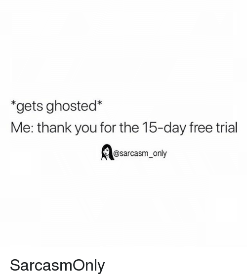 Funny, Memes, and Thank You: *gets ghosted*  Me: thank you for the 15-day free trial  @sarcasm_only SarcasmOnly