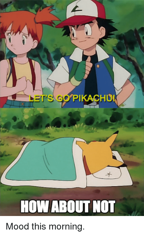 Mood, Pokemon, and How About: GET'S GO  PIKACHUN  HOW ABOUT NOT Mood this morning.