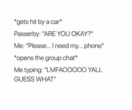"""Group Chat, Phone, and Chat: """"gets hit by a car*  Passerby: """"ARE YOUOKAY?""""  Me: """"Please... need my... phone""""  *opens the group chat*  Me typing: """"LMFAOOOOO YALL  GUESS WHAT"""""""