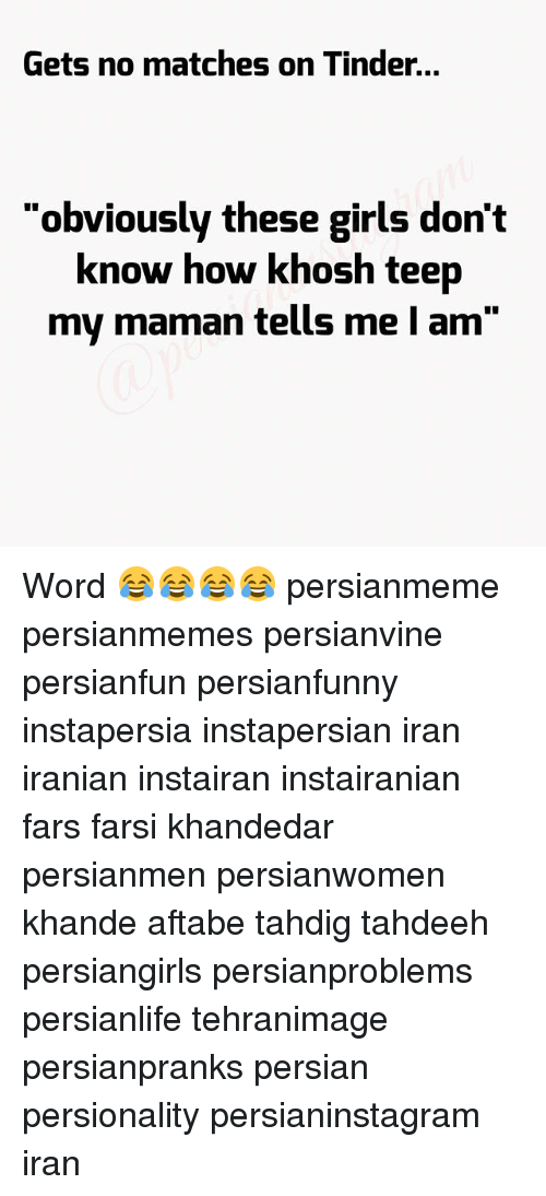 "Girls, Memes, and Tinder: Gets no matches on Tinder.  Gets no matches on Tinder...  ""obviously these girls don't  know how khosh teep  my maman tells me I am"" Word 😂😂😂😂 persianmeme persianmemes persianvine persianfun persianfunny instapersia instapersian iran iranian instairan instairanian fars farsi khandedar persianmen persianwomen khande aftabe tahdig tahdeeh persiangirls persianproblems persianlife tehranimage persianpranks persian persionality persianinstagram iran"
