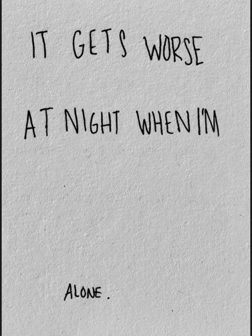 Being Alone,  Night, and  Gets: GETS WRSE  AT NIGHT WHEN IM  ALONE