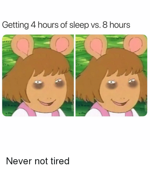 Girl Memes, Never, and Sleep: Getting 4 hours of sleep vs. 8 hours Never not tired