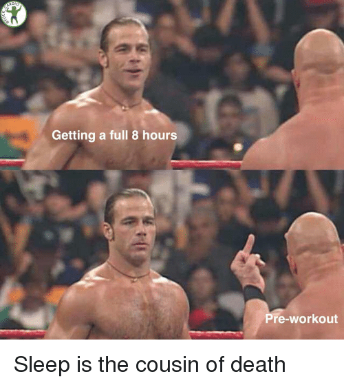 pre workout: Getting a full 8 hours  Pre-workout Sleep is the cousin of death