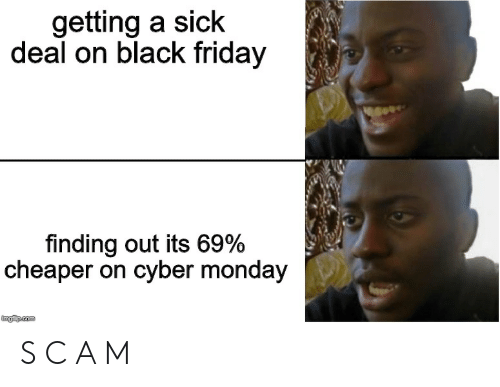 Black Friday, Friday, and Black: getting a sick  deal on black friday  finding out its 69%  cheaper on cyber monday  imgilip.com S C A M