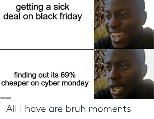 Black Friday, Bruh, and Friday: getting a sick  deal on black friday  finding out its 69%  cheaper on cyber monday  mgiup.com All I have are bruh moments
