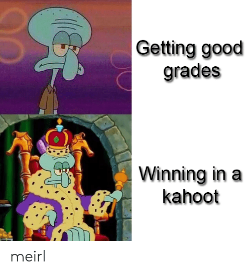 Kahoot, Good, and MeIRL: Getting good  grades  Winning in a  kahoot meirl