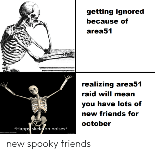 Friends, Happy, and Mean: getting ignored  because of  area51  realizing area51  raid will mean  you have lots of  new friends for  october  Happy skeleton noises*  made with excitement for spooktober new spooky friends
