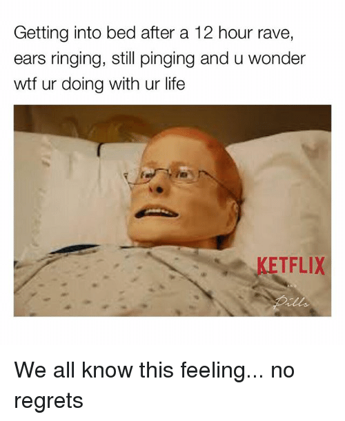Raveness: Getting into bed after a 12 hour rave,  ears ringing, still pinging and u wonder  wtf ur doing with ur life  KETFLIX We all know this feeling... no regrets