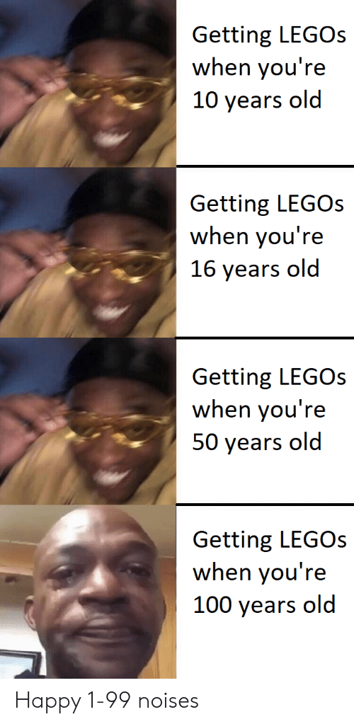 10 years: Getting LEGOs  when you're  10 years old  Getting LEGOS  when you're  16 years old  Getting LEGOs  when you're  50 years old  Getting LEGOs  when you're  100 years old Happy 1-99 noises
