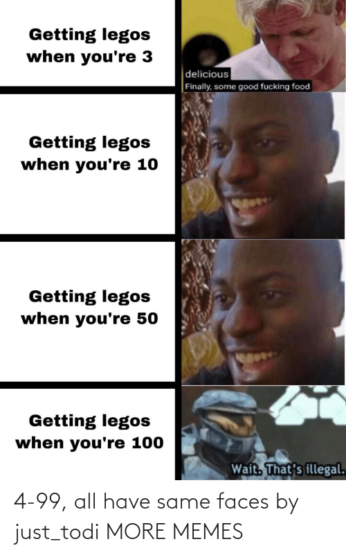Legos: Getting legos  when you're 3  delicious  Finally, some good fucking food  Getting legos  when you're 10  Getting legos  when you're 50  Getting legos  when you're 100  Wait. That's illegal. 4-99, all have same faces by just_todi MORE MEMES