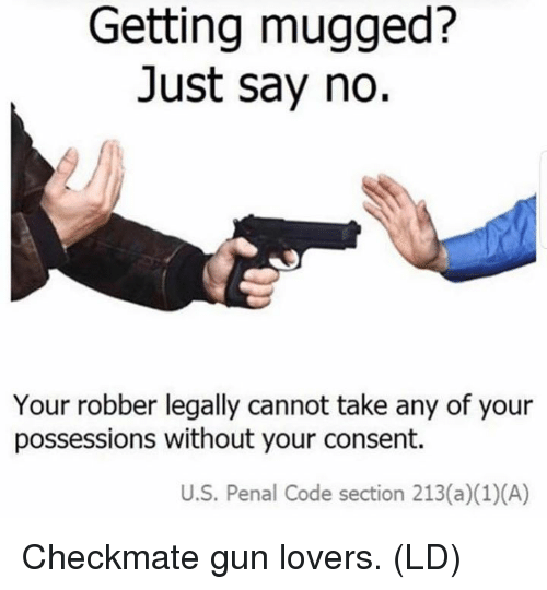 Memes, 🤖, and Gun: Getting mugged?  Just say no.  Your robber legally cannot take any of your  possessions without your consent.  U.S. Penal Code section 213(a) (1)(A) Checkmate gun lovers. (LD)