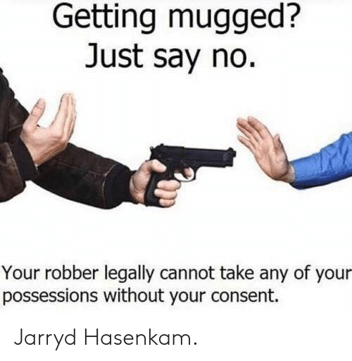 Dank Memes, Just, and Just Say No: Getting mugged?  Just say no.  Your robber legally cannot take any of your  possessions without your consent. Jarryd Hasenkam.