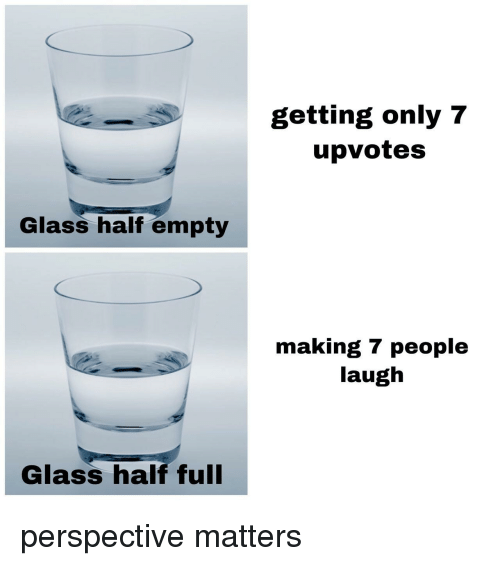 Glass, Perspective, and Laugh: getting only 7  upvotes  Glass half empty  making 7 people  laugh  Glass half ful perspective matters