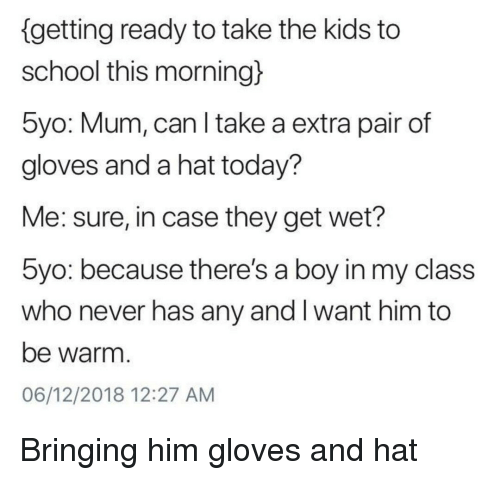 School, Kids, and Today: {getting ready to take the kids to  school this morning)  5yo: Mum, can I take a extra pair of  gloves and a hat today?  Me: sure, in case they get wet?  5yo: because there's a boy in my class  who never has any and I want him to  be warm  06/12/2018 12:27 AM Bringing him gloves and hat