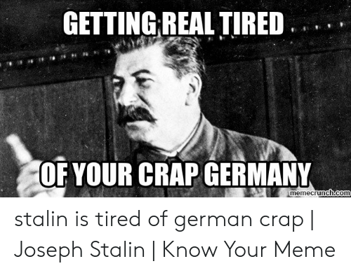 Joseph Stalin Meme: GETTING REAL TIRED  OF YOUR CRAP GERMANY  memecrunch.com stalin is tired of german crap | Joseph Stalin | Know Your Meme