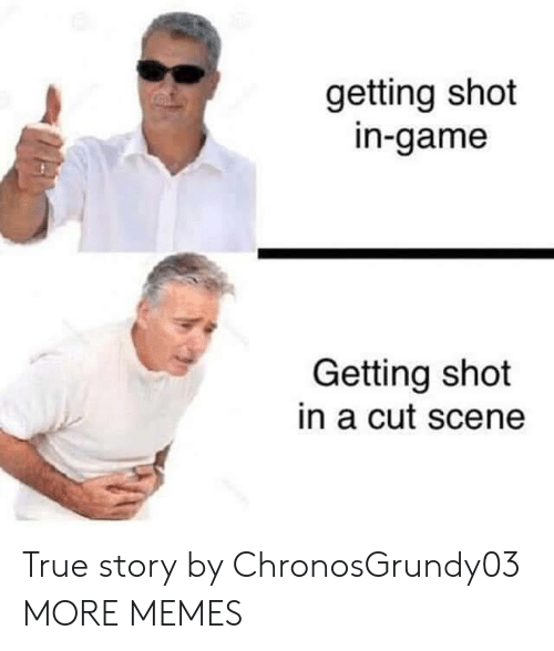 Dank, Memes, and Target: getting shot  in-game  Getting shot  in a cut scene  MAM True story by ChronosGrundy03 MORE MEMES