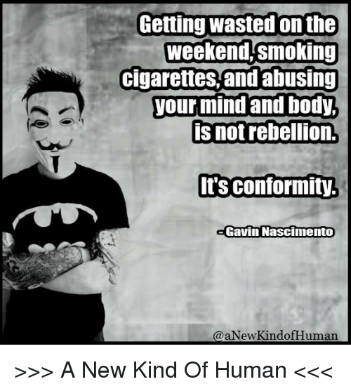 Bodies , Memes, and Smoking: Getting wasted onthe  weekend, smoking  cigarettes, and abusing  your mind and body  is not rebellion.  Its conformity  Gavin Nascimento  aNewkindof Human >>> A New Kind Of Human <<<