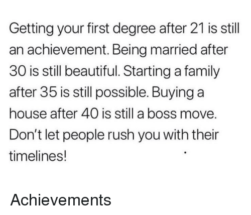 Beautiful, Family, and House: Getting your first degree after 21 is stil  an achievement. Being married after  30 is still beautiful. Starting a family  after 35 is still possible. Buying a  house after 40 is still a boss move  Don't let people rush you with their  timelines! <p>Achievements</p>