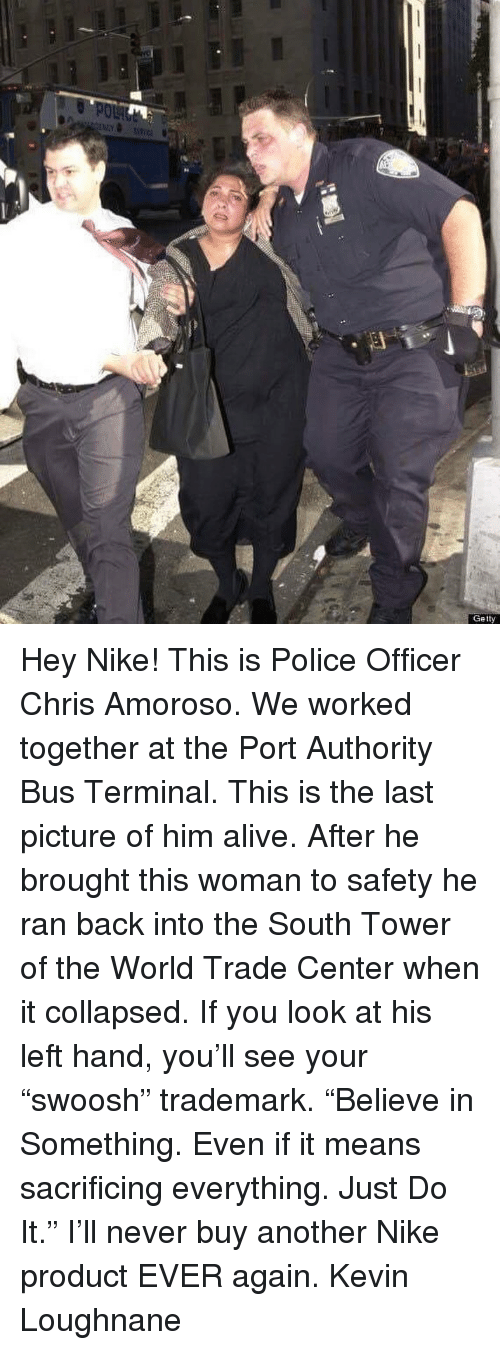 "Alive, Just Do It, and Memes: Getty Hey Nike! This is Police Officer Chris Amoroso. We worked together at the Port Authority Bus Terminal. This is the last picture of him alive. After he brought this woman to safety he ran back into the South Tower of the World Trade Center when it collapsed. If you look at his left hand, you'll see your ""swoosh"" trademark. ""Believe in Something. Even if it means sacrificing everything. Just Do It."" I'll never buy another Nike product EVER again. Kevin Loughnane"