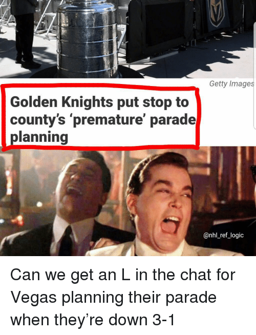 An L: Getty Images  Golden Knights put stop to  county's 'premature' parade  planning  @nhl_ref_logic Can we get an L in the chat for Vegas planning their parade when they're down 3-1