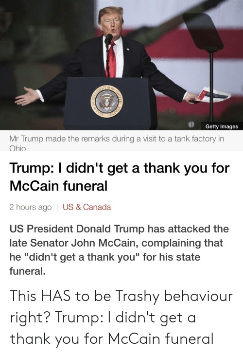 "Donald Trump, Thank You, and Canada: Getty Images  Mr Trump made the remarks during a visit to a tank factory in  Ohio  Trump: I didn't get a thank you for  McCain funeral  2 hours ago  US & Canada  US President Donald Trump has attacked the  late Senator John McCain, complaining that  he ""didn't get a thank you"" for his state  funeral. This HAS to be Trashy behaviour right? Trump: I didn't get a thank you for McCain funeral"