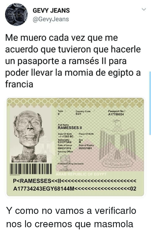 Date, Office, and Passport: GEVY JEANS  @GevyJeans  Me muero cada vez que me  acuerdo que tuvieron que hacerle  un pasaporte a ramsés II para  poder llevar la momia de egipto a  francia  Country Code  EGY  Type  Passport No l  A17758024  RAMESSES II  Date 01 8irth  Place of Birth  -11303 BC  Date of IsseDate of Expiry  09/03/1974  Issuing Office  09/03/1981  OF EGYPT  (deceased)  C OF E  P<RAMESSES<l<<ss<s3< Y como no vamos a verificarlo nos lo creemos que masmola