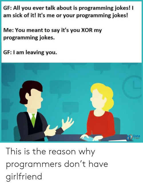 Jokes, Girlfriend, and Sick: GF: All you ever talk about is programming jokes!  am sick of it! It's me or your programming jokes!  Me: You meant to say it's you XOR my  programming jokes  GF: I am leaving you.  Data  Flair This is the reason why programmers don't have girlfriend