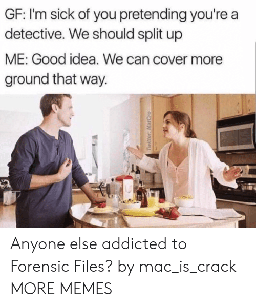 Dank, Memes, and Target: GF: I'm sick of you pretending you're a  detective. We should split up  ME: Good idea. We can cover more  ground that way.  la Anyone else addicted to Forensic Files? by mac_is_crack MORE MEMES