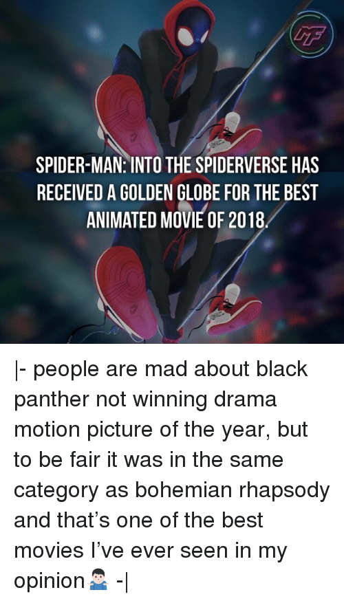 Memes, Movies, and Spider: GF  SPIDER-MAN: INTO THE SPIDERVERSE HAS  RECEIVED A GOLDEN GLOBE FOR THE BEST  ANIMATED MOVIE OF 2018 |- people are mad about black panther not winning drama motion picture of the year, but to be fair it was in the same category as bohemian rhapsody and that's one of the best movies I've ever seen in my opinion🤷🏻♂️ -|