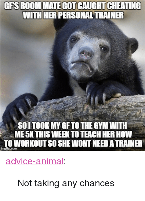 "Advice, Cheating, and Gym: GFS ROOMMATE GOT CAUGHT CHEATING  WITH HER PERSONAL TRAINER  SOITOOK MY GF TO THE GYM WITH  ME 5K THIS WEEK TO TEACH HER HOW  TO WORKOUT SO SHE WONT NEED A TRAINER <p><a href=""http://advice-animal.tumblr.com/post/170145428165/not-taking-any-chances"" class=""tumblr_blog"">advice-animal</a>:</p>  <blockquote><p>Not taking any chances</p></blockquote>"