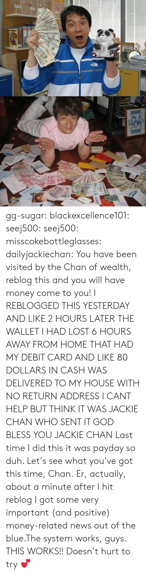 Gg, God, and Jackie Chan: gg-sugar: blackexcellence101:  seej500:  seej500:  misscokebottleglasses:  dailyjackiechan:  You have been visited by the Chan of wealth, reblog this and you will have money come to you!  I REBLOGGED THIS YESTERDAY AND LIKE 2 HOURS LATER THE WALLET I HAD LOST 6 HOURS AWAY FROM HOME THAT HAD MY DEBIT CARD AND LIKE 80 DOLLARS IN CASH WAS DELIVERED TO MY HOUSE WITH NO RETURN ADDRESS I CANT HELP BUT THINK IT WAS JACKIE CHAN WHO SENT IT GOD BLESS YOU JACKIE CHAN  Last time I did this it was payday so duh. Let's see what you've got this time, Chan.  Er, actually, about a minute after I hit reblog I got some very important (and positive) money-related news out of the blue.The system works, guys.  THIS WORKS!!   Doesn't hurt to try 💕