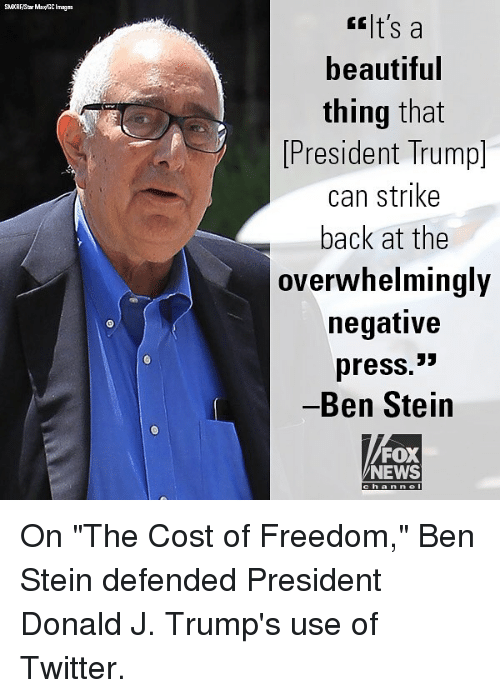 "Beautiful, Gg, and Memes: GG t's a  beautiful  thing that  President Trump]  can strike  back at the  overwhelmingly  negative  press.>  Ben Stein  FOX  NEWS  han nel On ""The Cost of Freedom,"" Ben Stein defended President Donald J. Trump's use of Twitter."